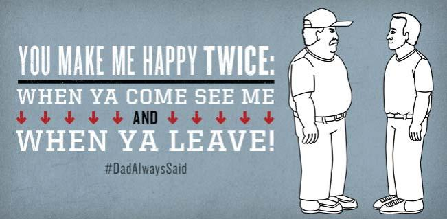 "#DadAlwaysSaid ""You make me happy twice: when ya come see me, and when ya leave!"""