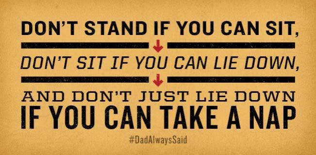 "#DadAlwaysSaid ""Don't stand if you can sit, don't sit if you can lie down, and don't just lie down if you can take a nap."""