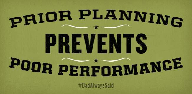 "#DadAlwaysSaid ""Prior planning prevents poor performance."""