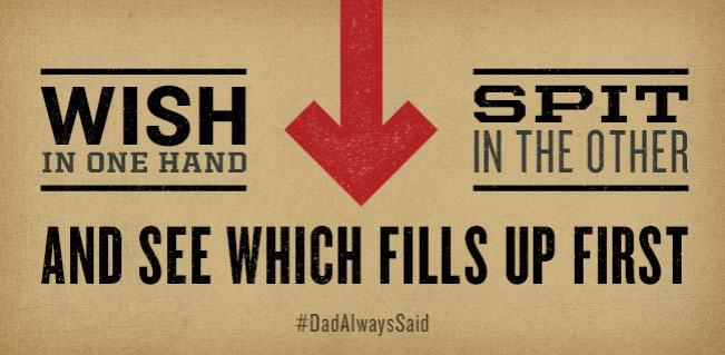 "#DadAlwaysSaid ""Wish in one hand, spit in the other and see which fills up first."""