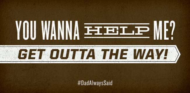 "#DadAlwaysSaid ""You wanna help me? Get outta the way!"""